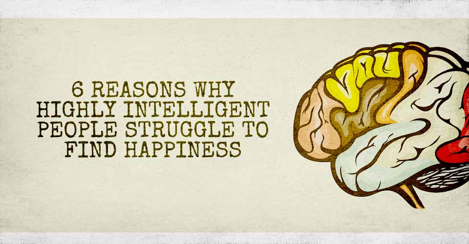 6 Reasons Why Highly Intelligent People Struggle To Find Happiness