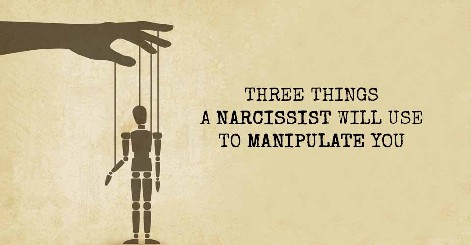 Three Things A Narcissist Will Use to Manipulate You