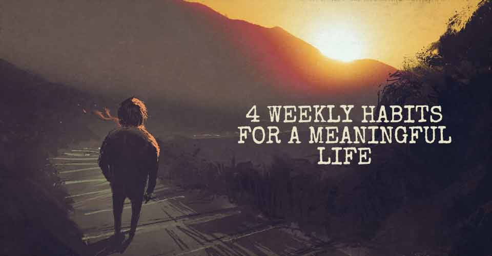 4 Weekly Habits for a Meaningful Life