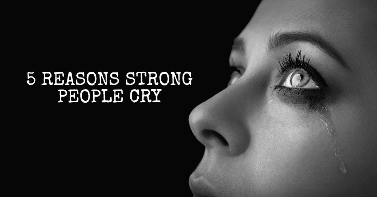 5 Reasons Strong People Cry