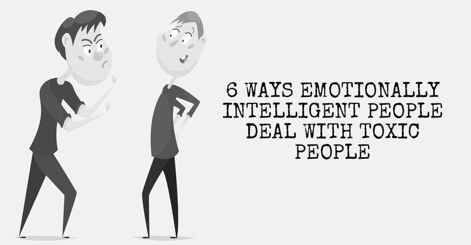 6 Ways Emotionally Intelligent People Deal With Toxic People