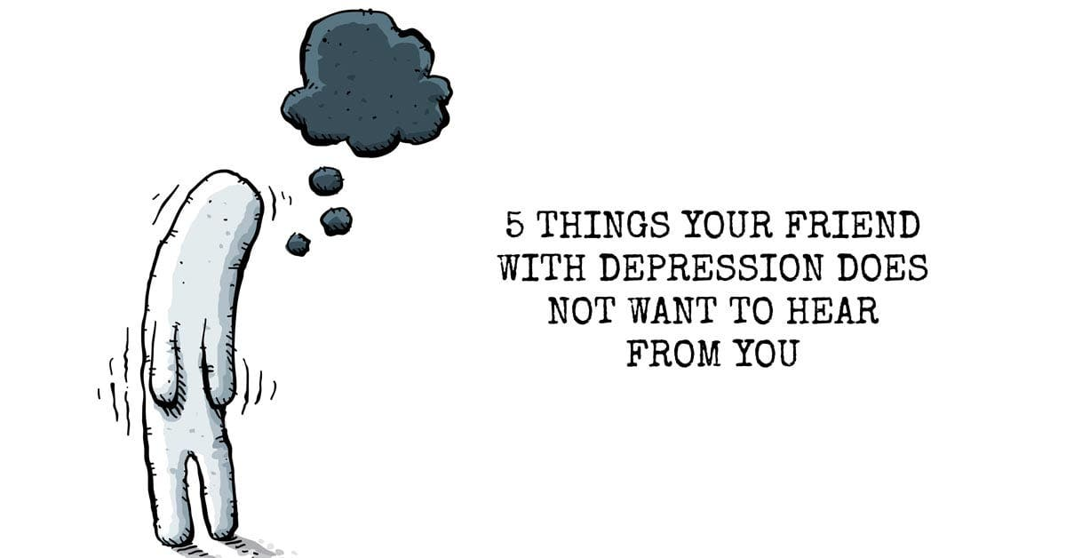 5 Things Your Friend With Depression Does NOT Want to Hear From You