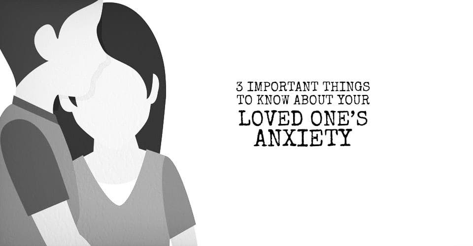 3 Important Things to Know About Your Loved One's Anxiety