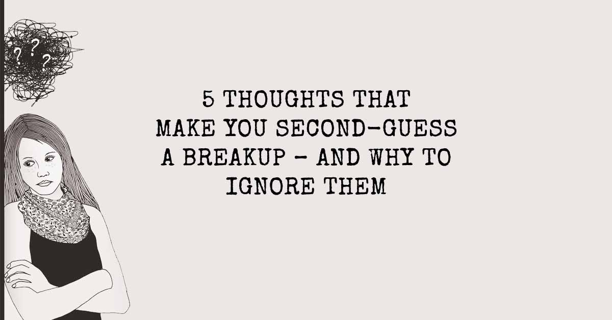 5 Thoughts That Make You Second-Guess a Breakup - and Why to Ignore Them