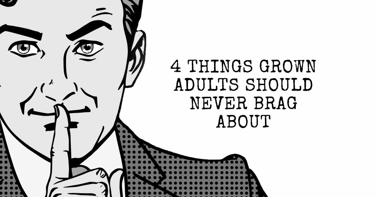 4 Things Grown Adults Should Never Brag About