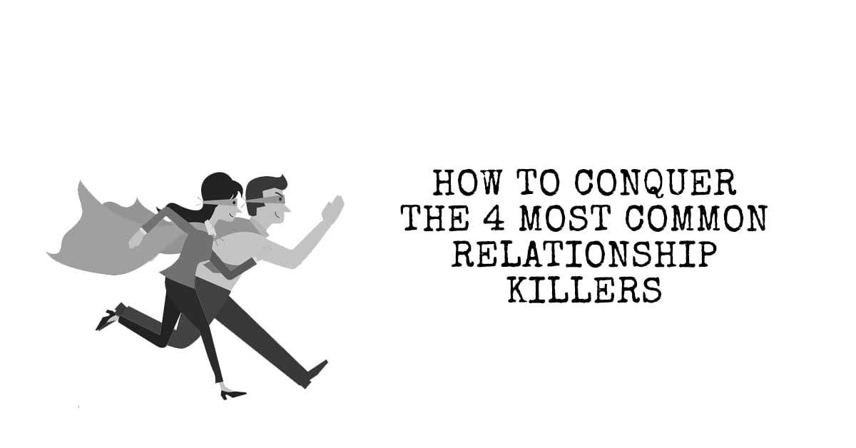 How to Conquer the Four Most Common Relationship Killers