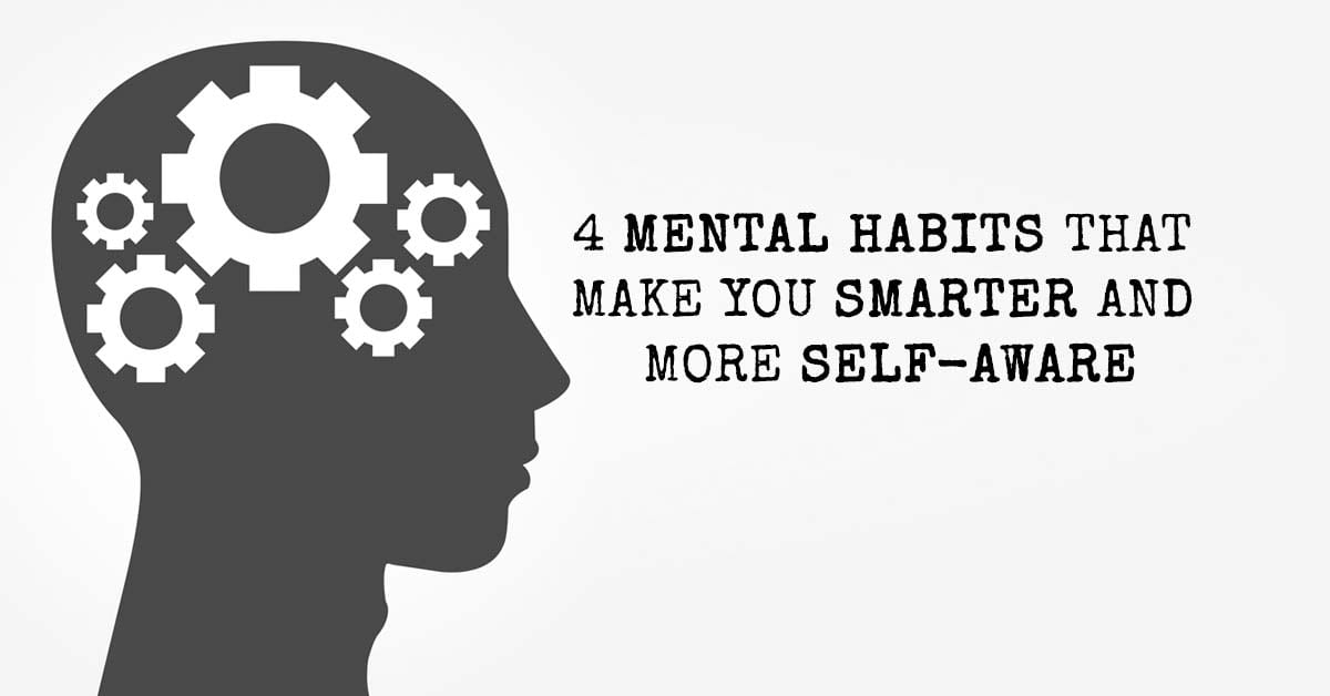 4 Mental Habits That Make You Smarter and More Self-Aware