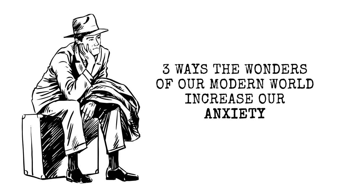 3 Ways the Wonders of Our Modern World Increase Our Anxiety
