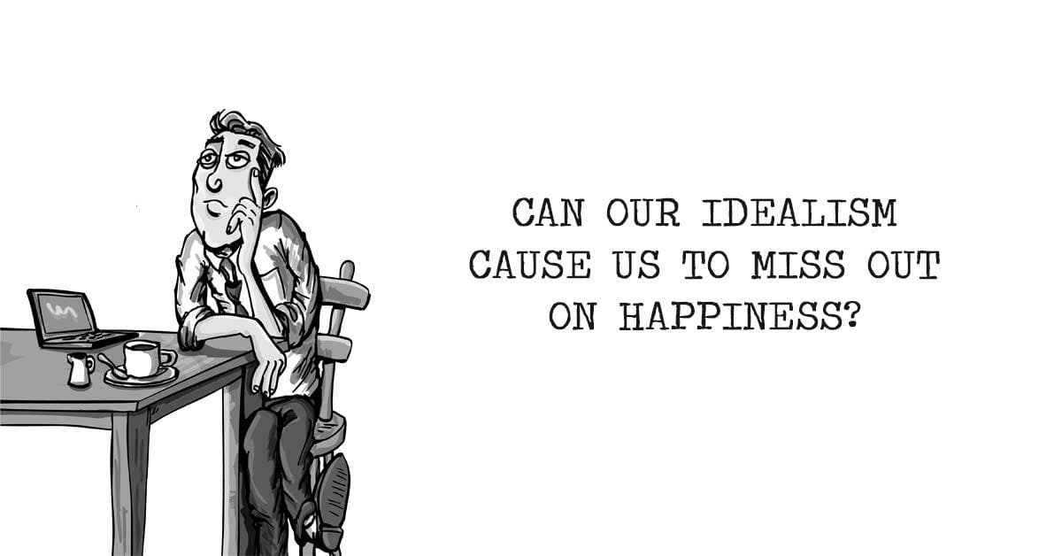 Can Our Idealism Cause Us to Miss Out on Happiness?