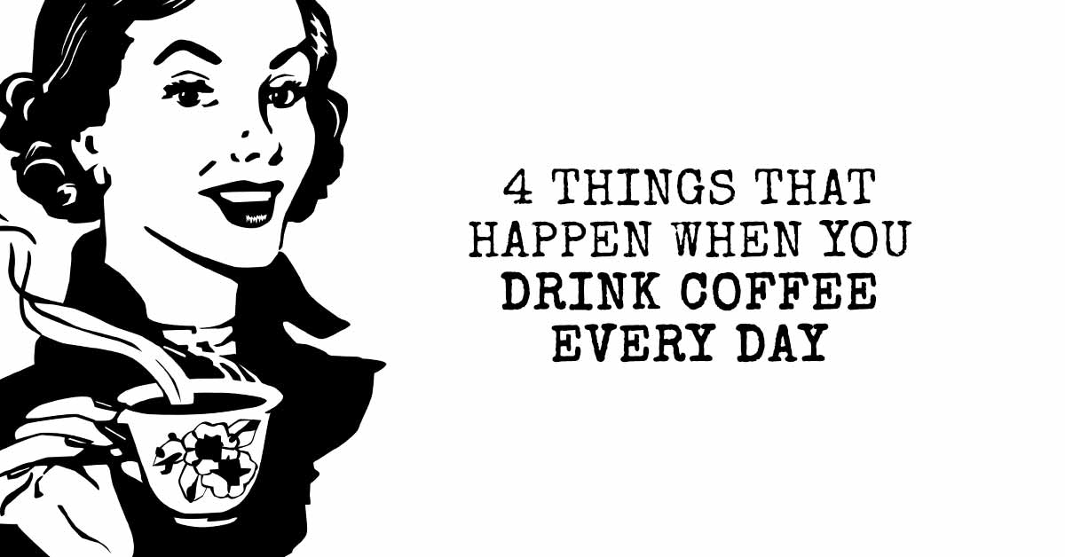 4 Things That Happen When You Drink Coffee Every Day