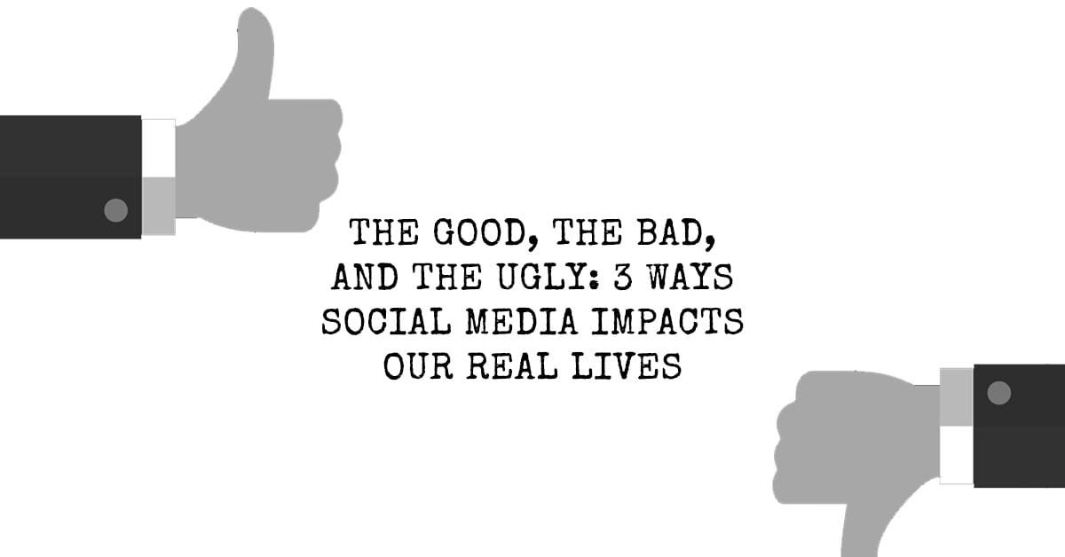 The Good, the Bad, and the Ugly: 3 Ways Social Media Impacts Our Real Lives