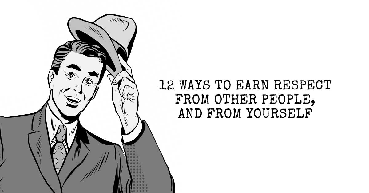 12 Ways to Earn Respect from Other People - and from Yourself