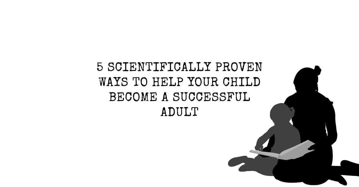 5 Scientifically Proven Ways to Help Your Child Become a Successful Adult