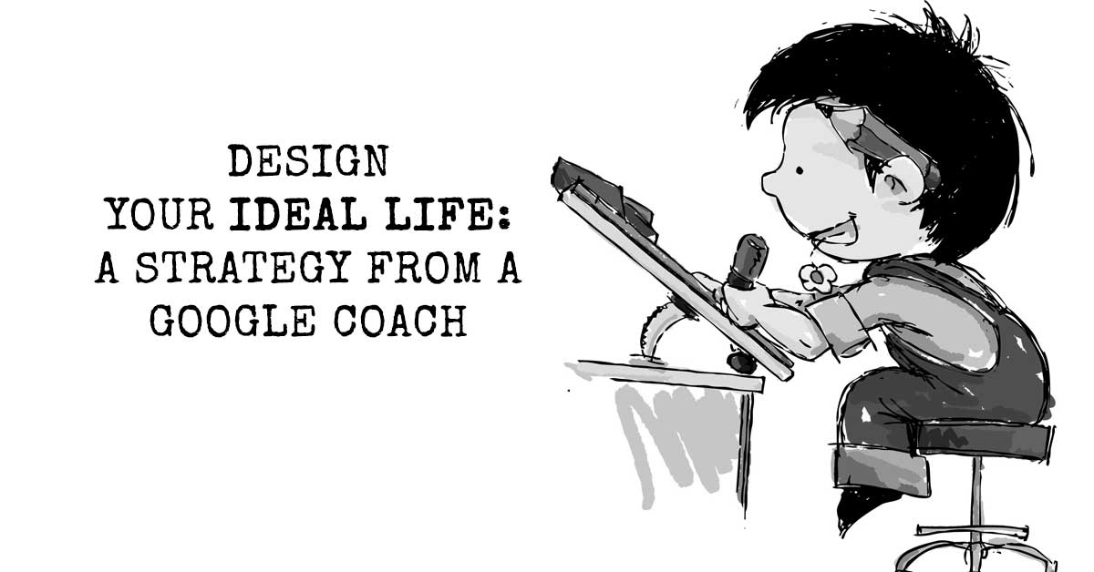 Design Your Ideal Life: A Strategy from a Google Coach