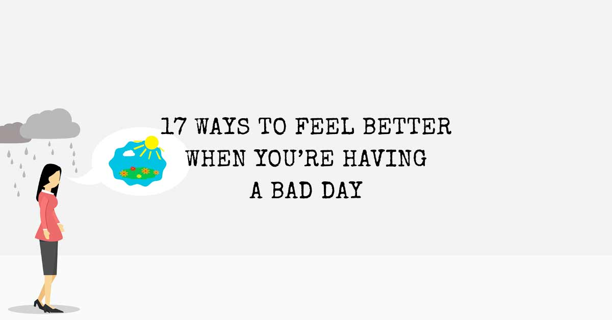 17 Ways To Feel Better When You're Having a Bad Day