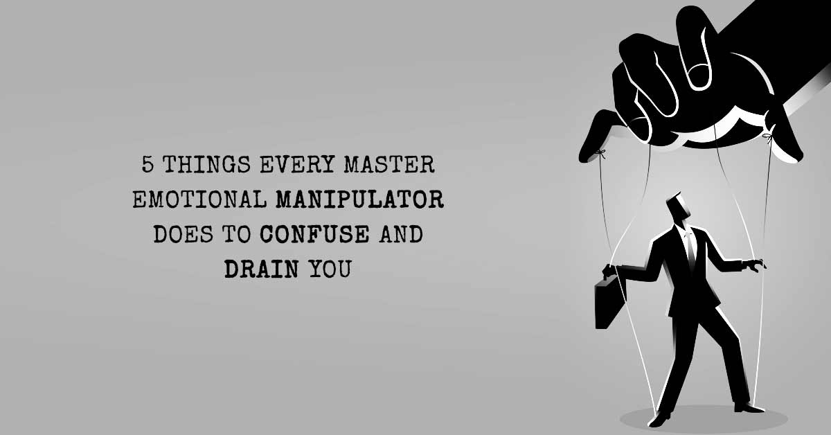 5 Things Every Master Emotional Manipulator Does To Confuse And Drain You