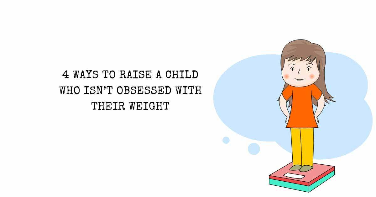4 Ways to Raise A Child Who Isn't Obsessed With Their Weight