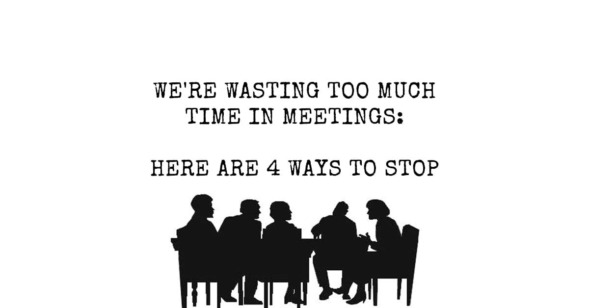 We're Wasting Too Much Time In Meetings: Here Are 4 Ways to Stop