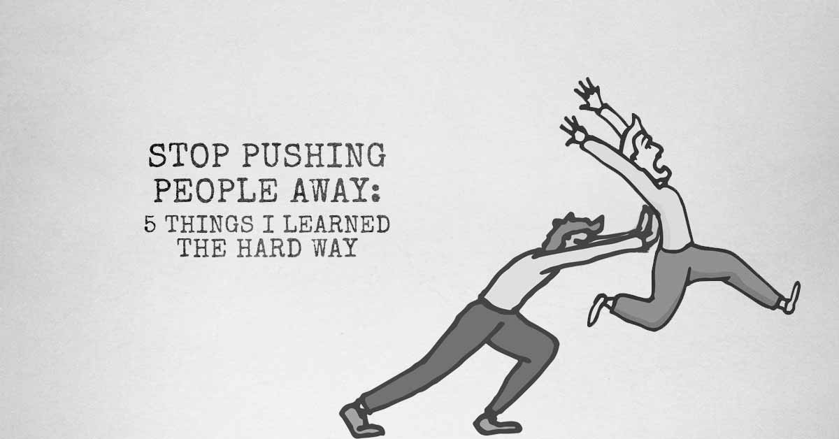 Stop Pushing People Away: 5 Things I Learned The Hard Way