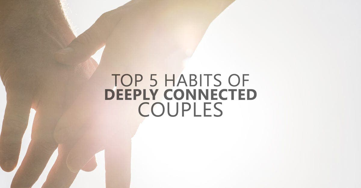 Top 5 Habits of Deeply Connected Couples