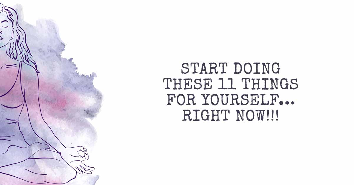 Start Doing These 11 Things for Yourself...Right Now!!