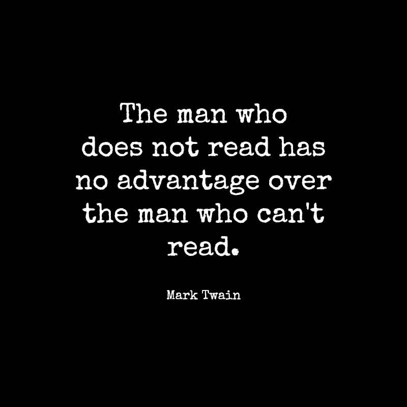 The man who does not read has no advantage over the man who can't read. Mark Twain