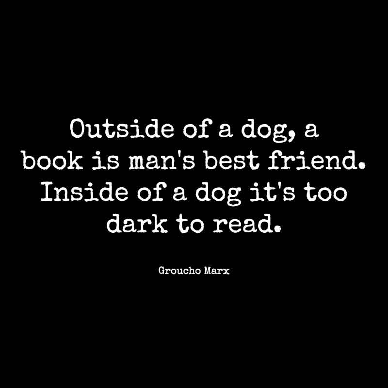 Outside of a dog, a book is man's best friend. Inside of a dog it's too dark to read. Groucho Marx