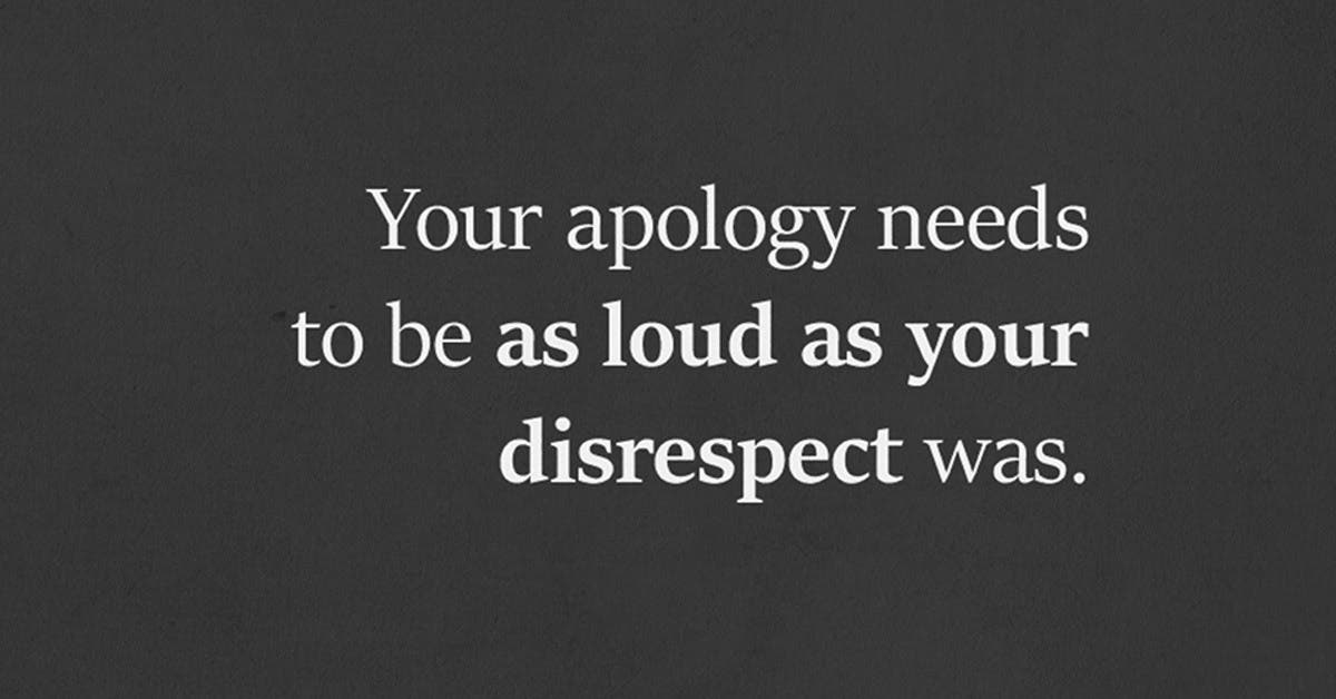 Your Apology Needs To Be As Loud As Your Disrespect Was