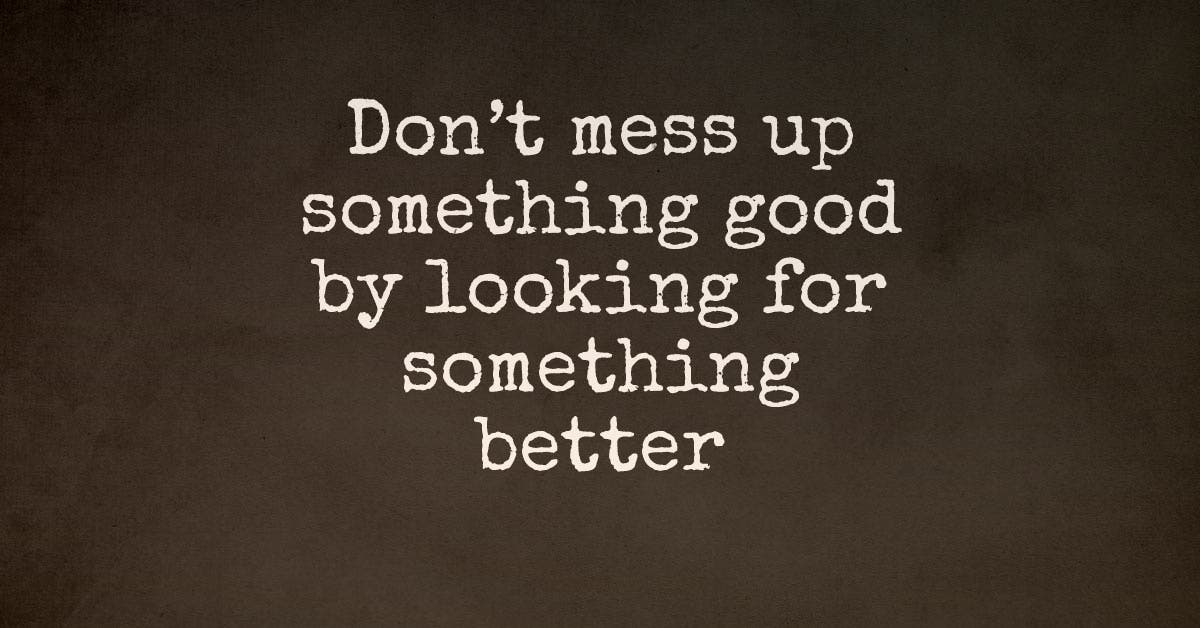 Don't Mess Up Something Good By Looking For Something Better