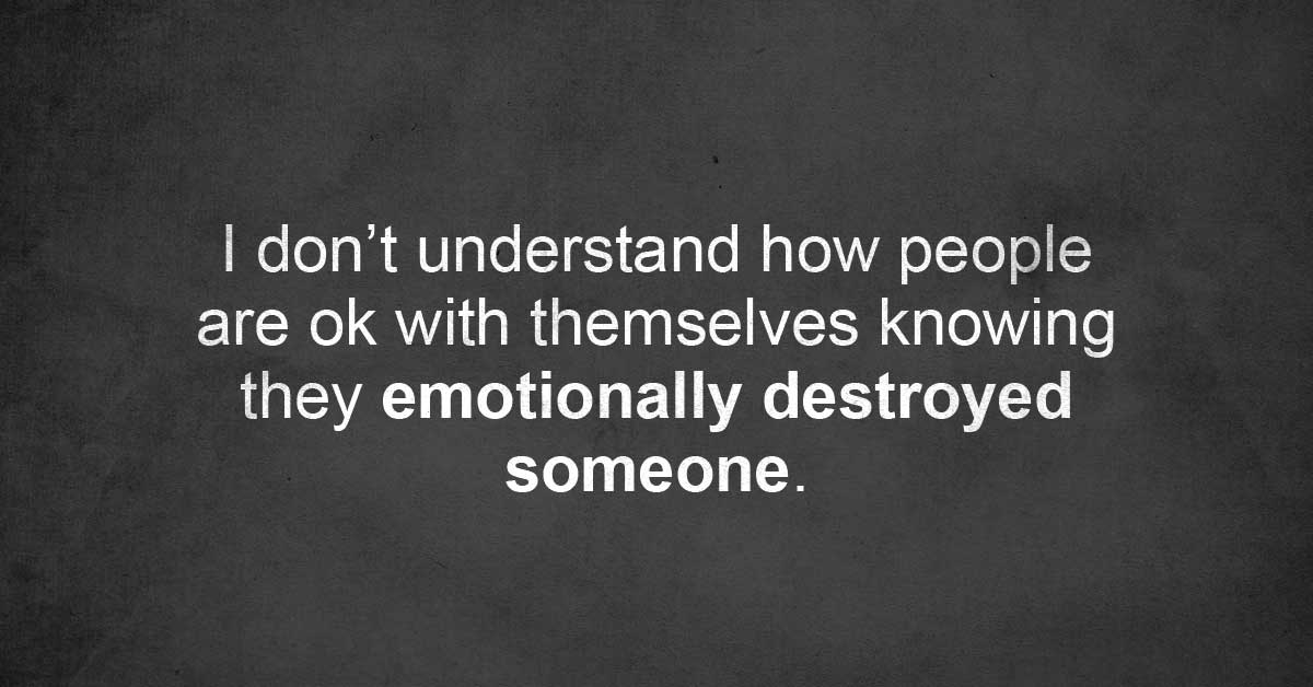 I Don't Understand How People Are Ok With Themselves Knowing They Emotionally Destroyed Someone