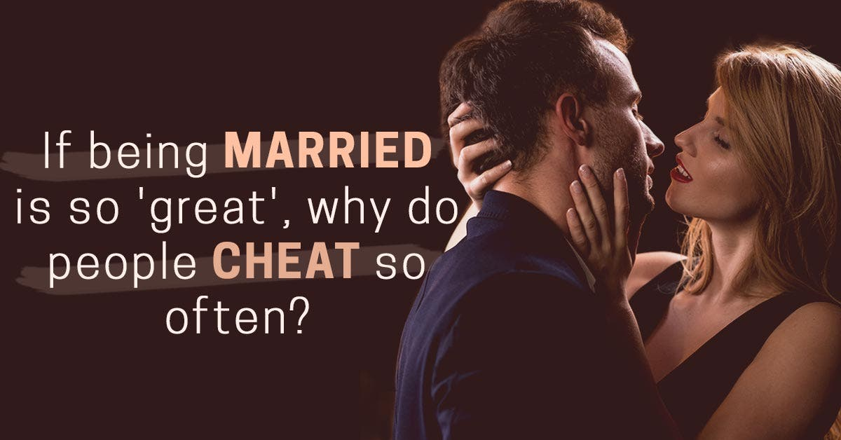 If being married is so 'great', why do people cheat so often?