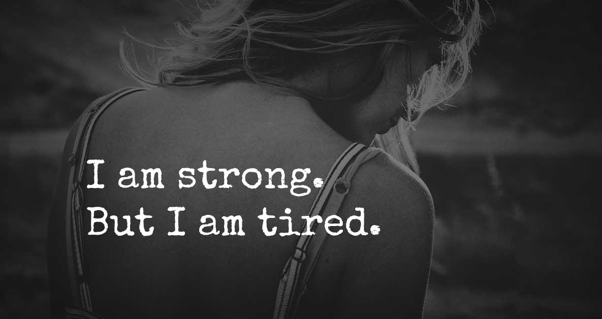 The truth is I'm strong but I'm tired